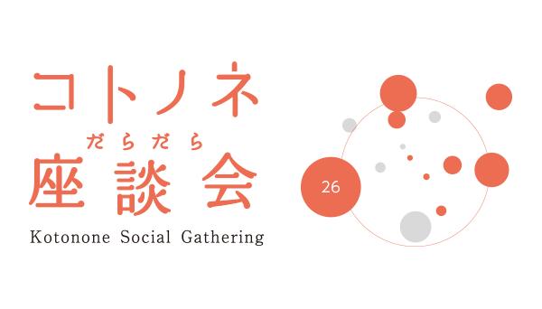【26】コトノネだらだら座談会