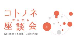 【27】コトノネだらだら座談会
